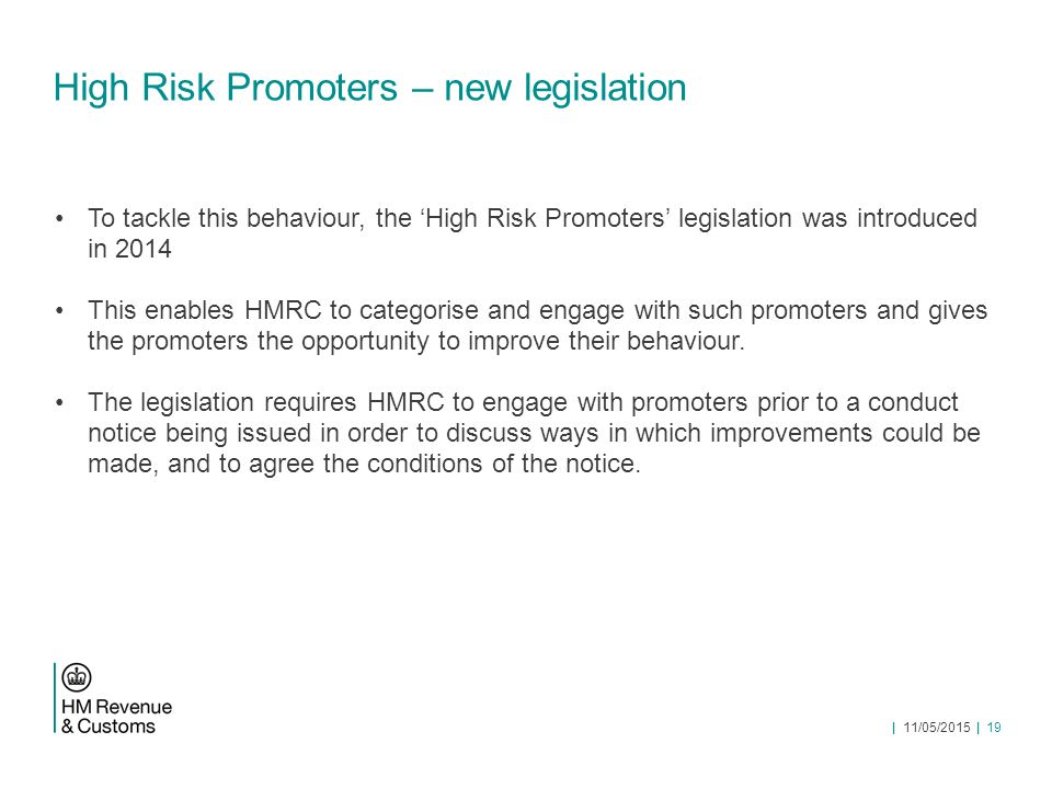 High Risk Promoters – new legislation To tackle this behaviour, the 'High Risk Promoters' legislation was introduced in 2014 This enables HMRC to categorise and engage with such promoters and gives the promoters the opportunity to improve their behaviour.