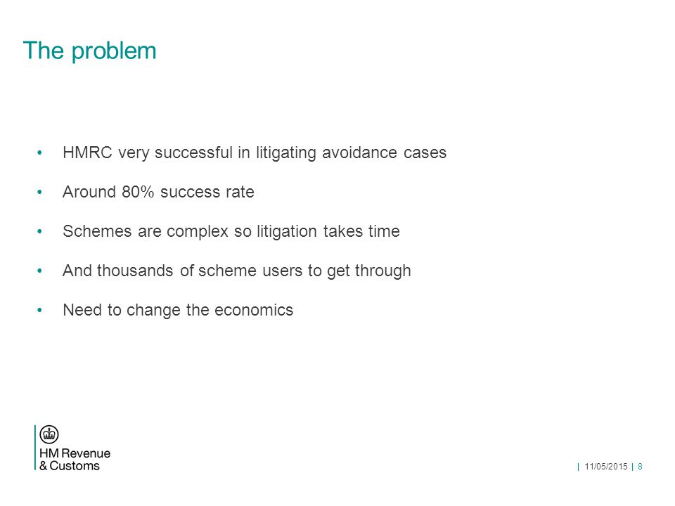 | 11/05/2015 | 8 The problem HMRC very successful in litigating avoidance cases Around 80% success rate Schemes are complex so litigation takes time And thousands of scheme users to get through Need to change the economics