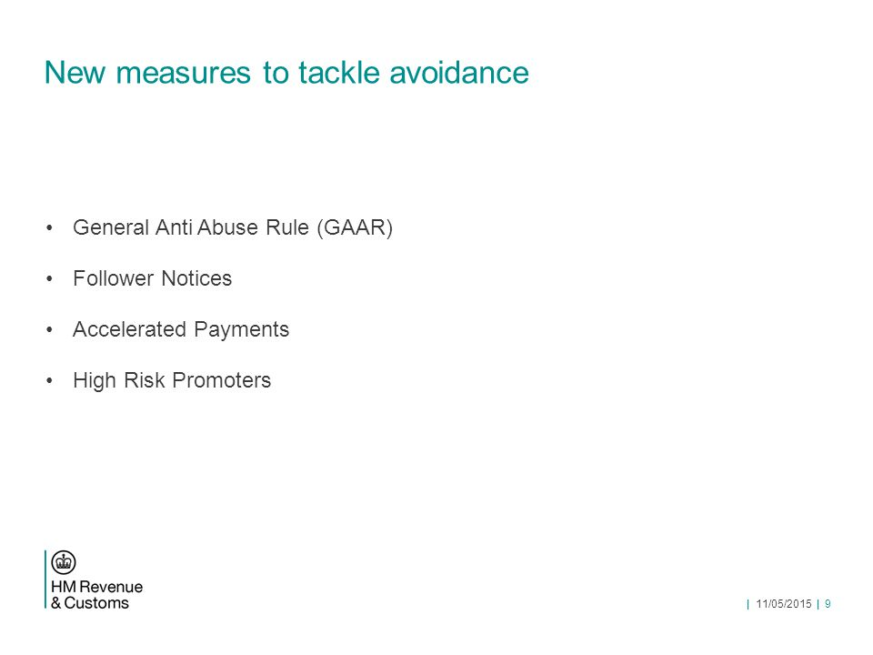 General Anti Abuse Rule History – government and HMRC had looked at a possible GAAR a few times over the last 10 years or so Problems around scope of the rule and the need for a clearance or ruling system New government in 2010 committed to look at it again Commissioned an external expert report led by Graham Aaronson QC Recommended a narrower anti-abuse rule   11/05/2015   10