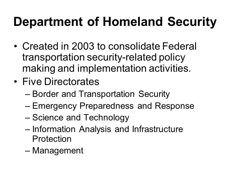 Department of Homeland Security Created in 2003 to consolidate Federal transportation security-related policy making and implementation activities.