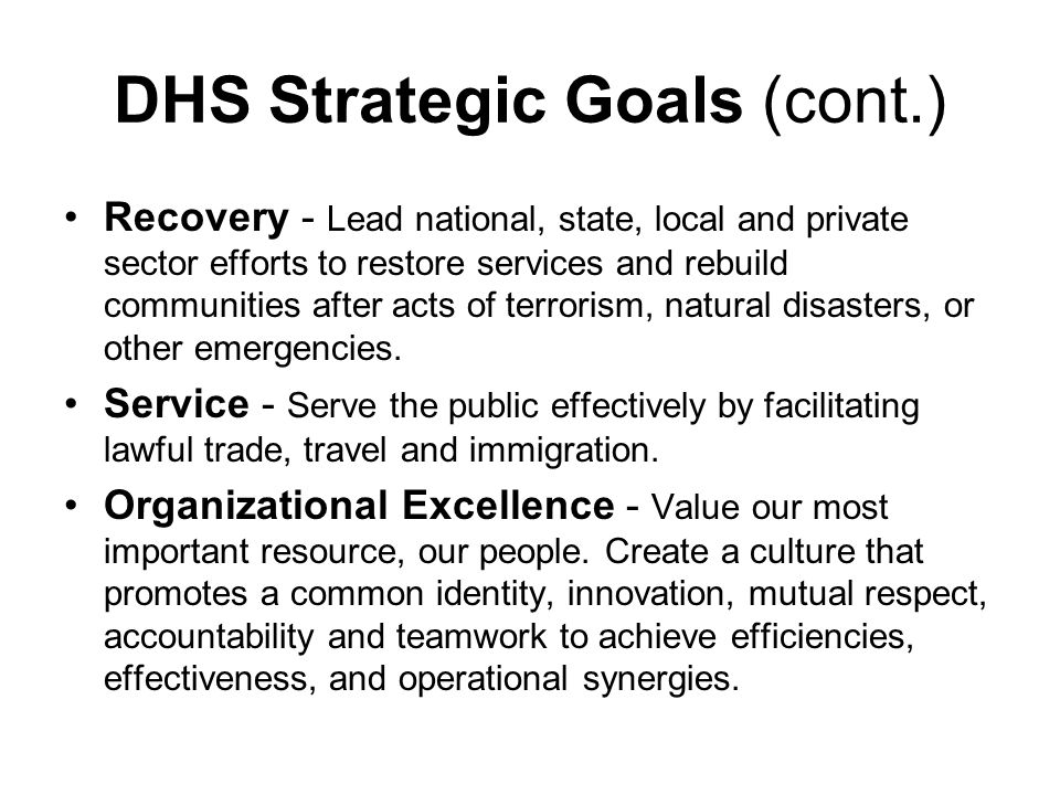 DHS Strategic Goals (cont.) Recovery - Lead national, state, local and private sector efforts to restore services and rebuild communities after acts of terrorism, natural disasters, or other emergencies.