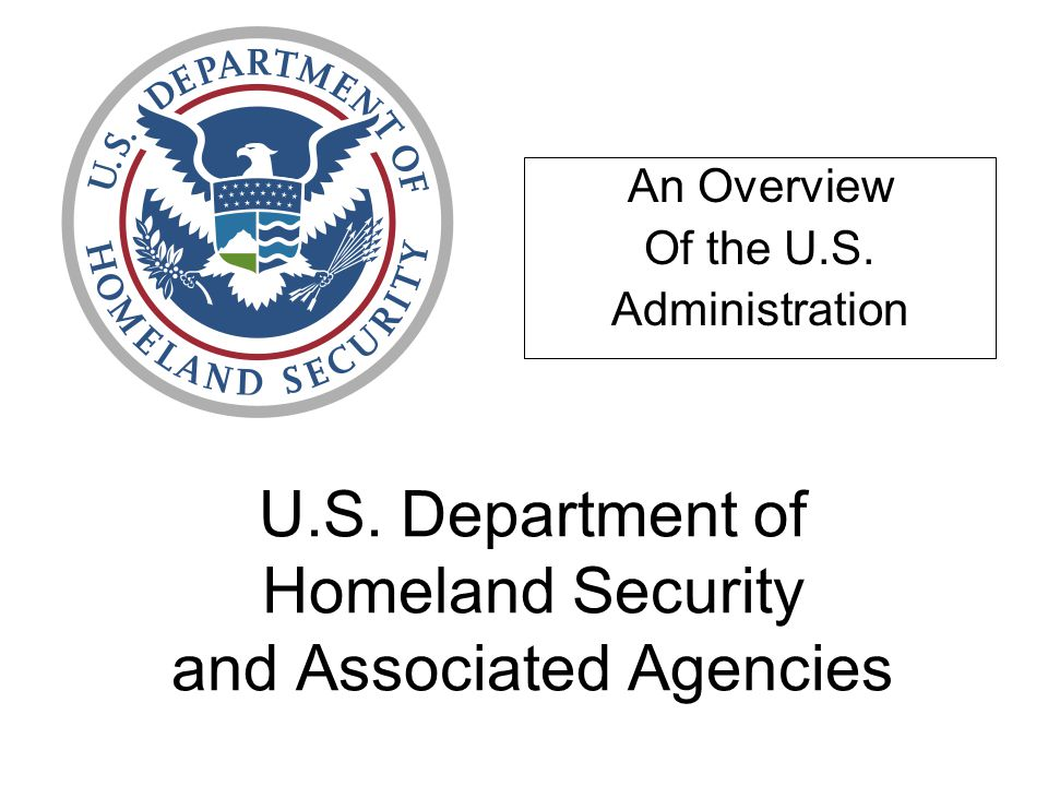 U.S. Department of Homeland Security and Associated Agencies An Overview Of the U.S. Administration