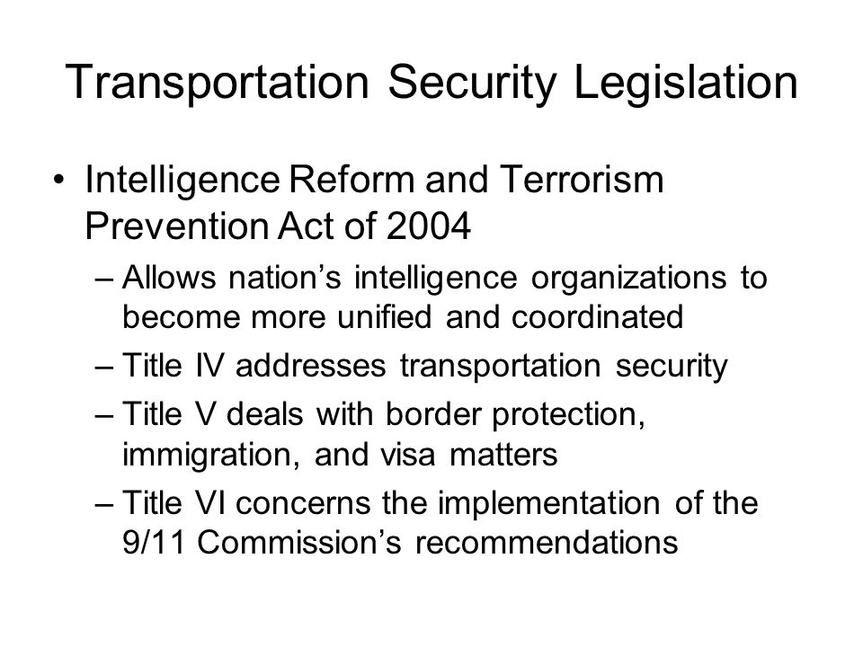 Transportation Security Legislation Intelligence Reform and Terrorism Prevention Act of 2004 –Allows nation's intelligence organizations to become more unified and coordinated –Title IV addresses transportation security –Title V deals with border protection, immigration, and visa matters –Title VI concerns the implementation of the 9/11 Commission's recommendations