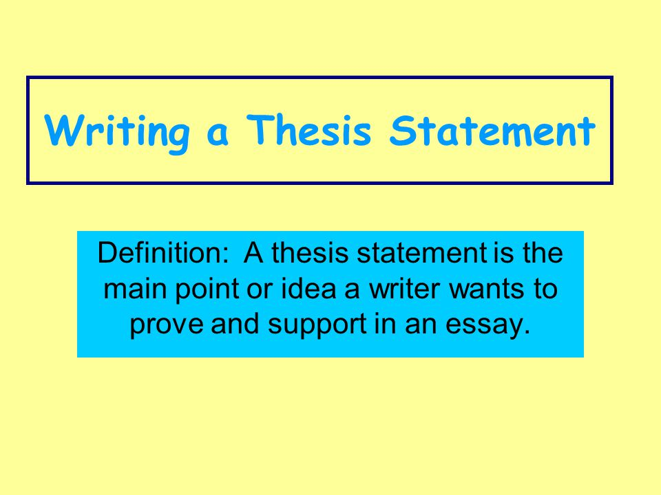 Writing a Thesis Statement Definition: A thesis statement is the main point or idea a writer wants to prove and support in an essay.