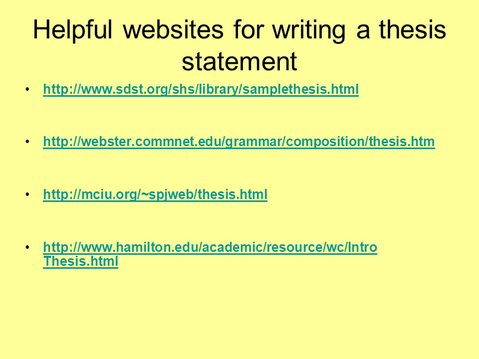Helpful websites for writing a thesis statement http://www.sdst.org/shs/library/samplethesis.html http://webster.commnet.edu/grammar/composition/thesis.htm http://mciu.org/~spjweb/thesis.html http://www.hamilton.edu/academic/resource/wc/Intro Thesis.htmlhttp://www.hamilton.edu/academic/resource/wc/Intro Thesis.html