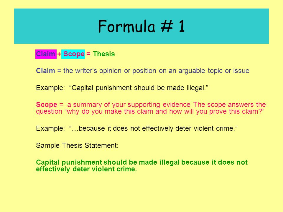 Formula # 1 Claim + Scope = Thesis Claim = the writer's opinion or position on an arguable topic or issue Example: Capital punishment should be made illegal. Scope = a summary of your supporting evidence The scope answers the question why do you make this claim and how will you prove this claim? Example: …because it does not effectively deter violent crime. Sample Thesis Statement: Capital punishment should be made illegal because it does not effectively deter violent crime.