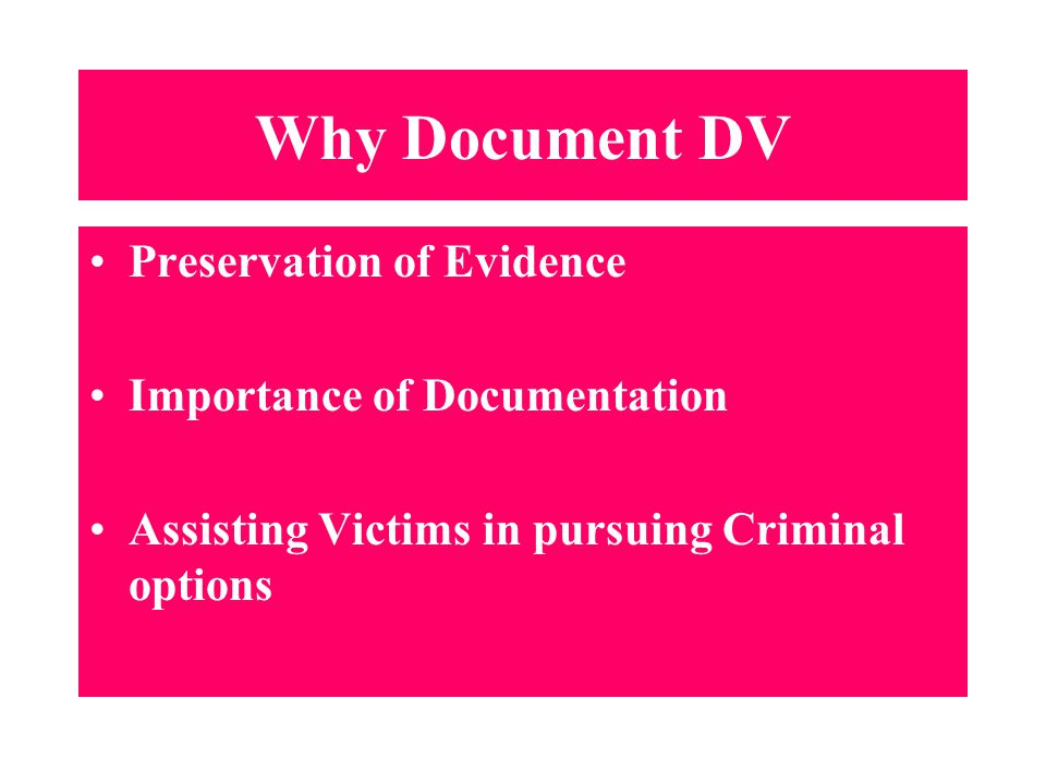 Why Document DV Preservation of Evidence Importance of Documentation Assisting Victims in pursuing Criminal options