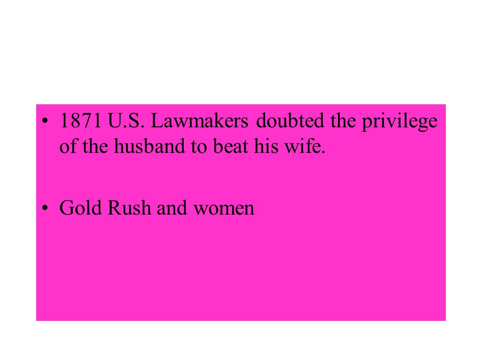 1871 U.S. Lawmakers doubted the privilege of the husband to beat his wife. Gold Rush and women