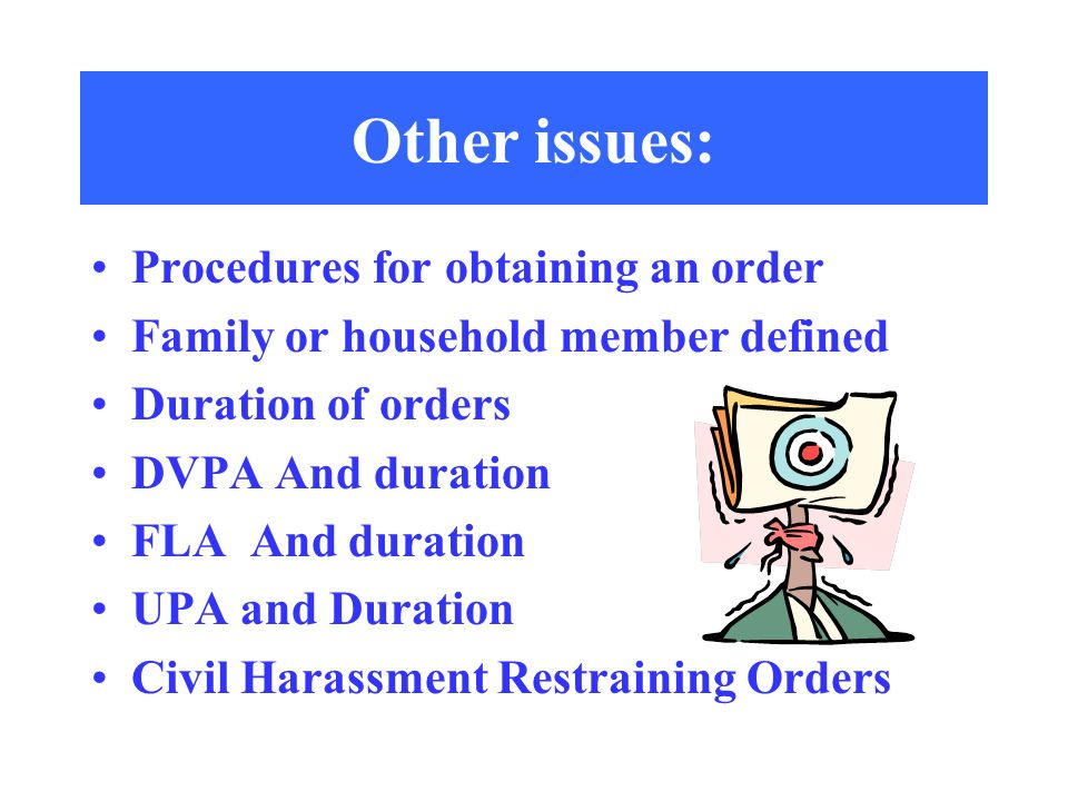 Other issues: Procedures for obtaining an order Family or household member defined Duration of orders DVPA And duration FLA And duration UPA and Duration Civil Harassment Restraining Orders