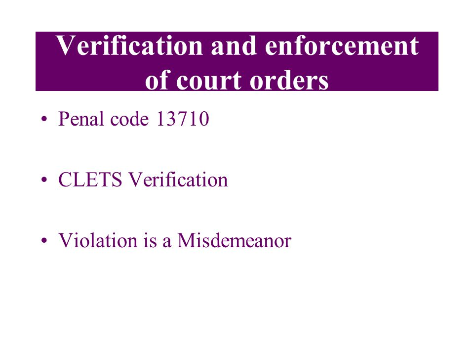 Verification and enforcement of court orders Penal code 13710 CLETS Verification Violation is a Misdemeanor