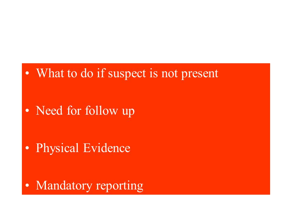 What to do if suspect is not present Need for follow up Physical Evidence Mandatory reporting