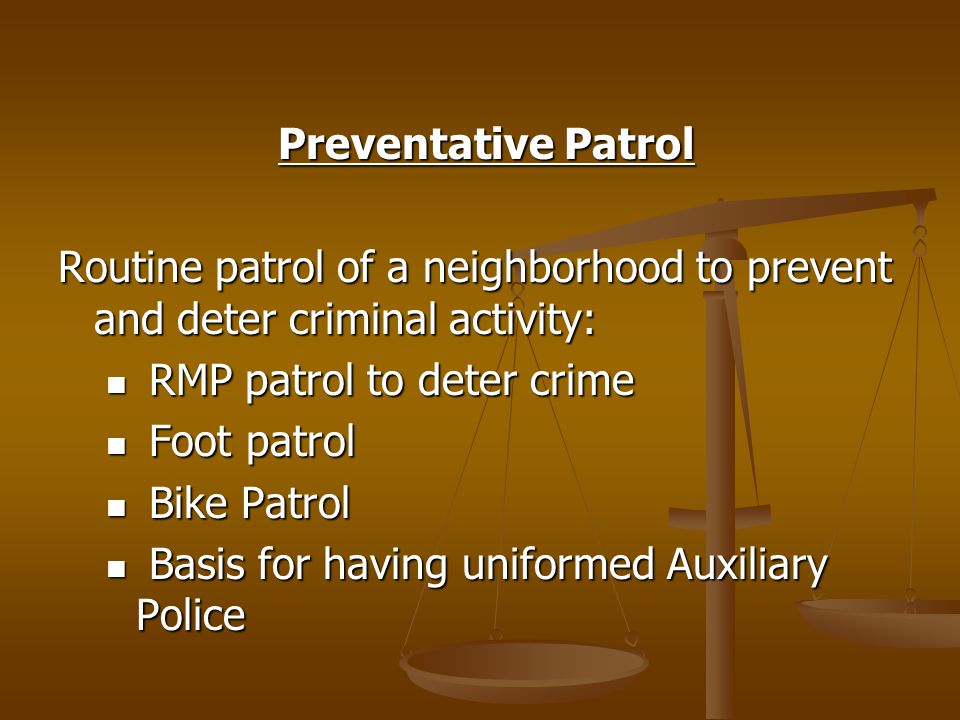 Preventative Patrol Preventative Patrol Routine patrol of a neighborhood to prevent and deter criminal activity: RMP patrol to deter crime RMP patrol to deter crime Foot patrol Foot patrol Bike Patrol Bike Patrol Basis for having uniformed Auxiliary Police Basis for having uniformed Auxiliary Police
