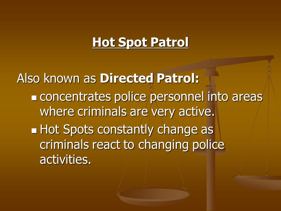 Hot Spot Patrol Also known as Directed Patrol: concentrates police personnel into areas where criminals are very active.