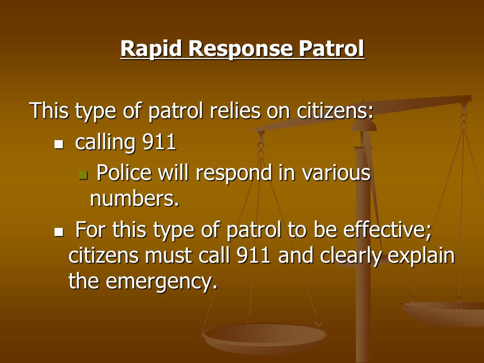 Rapid Response Patrol This type of patrol relies on citizens: calling 911 calling 911 Police will respond in various numbers.
