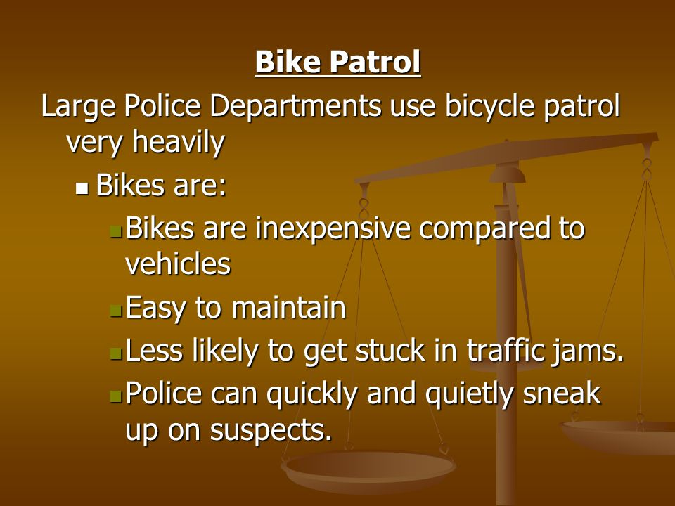 Bike Patrol Large Police Departments use bicycle patrol very heavily Bikes are: Bikes are: Bikes are inexpensive compared to vehicles Bikes are inexpensive compared to vehicles Easy to maintain Easy to maintain Less likely to get stuck in traffic jams.