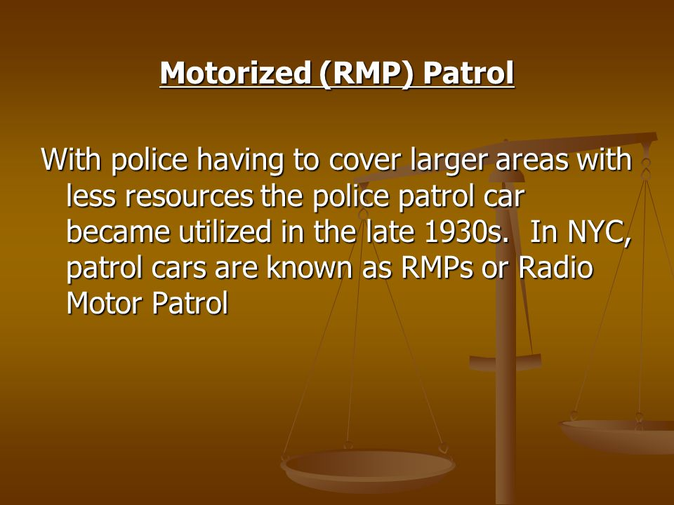 Motorized (RMP) Patrol With police having to cover larger areas with less resources the police patrol car became utilized in the late 1930s.