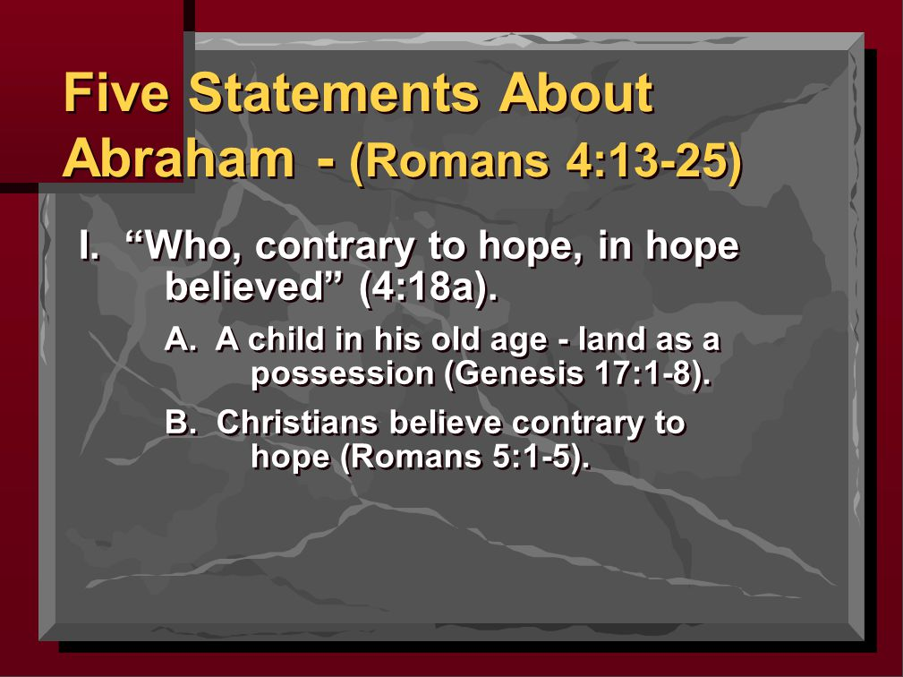 II. Not being weak in faith (4:19a). Five Statements About Abraham - (Romans 4:13-25)