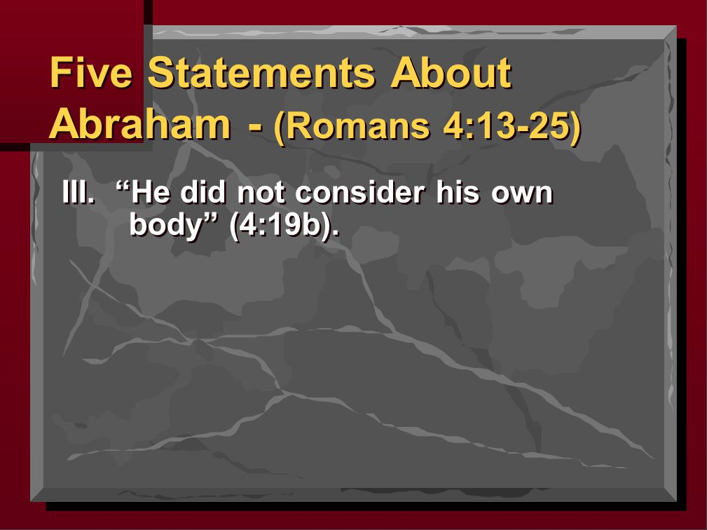 III. He did not consider his own body (4:19b). Five Statements About Abraham - (Romans 4:13-25)
