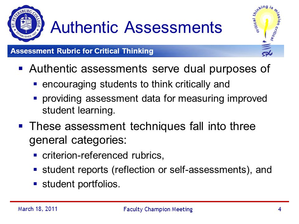 Assessment Rubric for Critical Thinking March 18, 2011 Faculty Champion Meeting5 Authentic Assessments Assessment Rubric for Critical Thinking  A global rubric template developed to provide a snapshot view of how student learning is being affected by the critical thinking initiative.