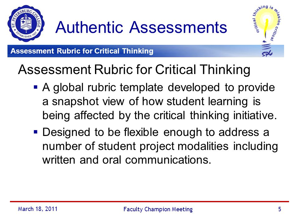 Assessment Rubric for Critical Thinking March 18, 2011 Faculty Champion Meeting6 Assessment Rubric for CT Assessment Rubric for Critical Thinking  Will evaluate the student's use of critical thinking skills in the development of the paper as opposed to specifically evaluating the quality of student's writing skills.