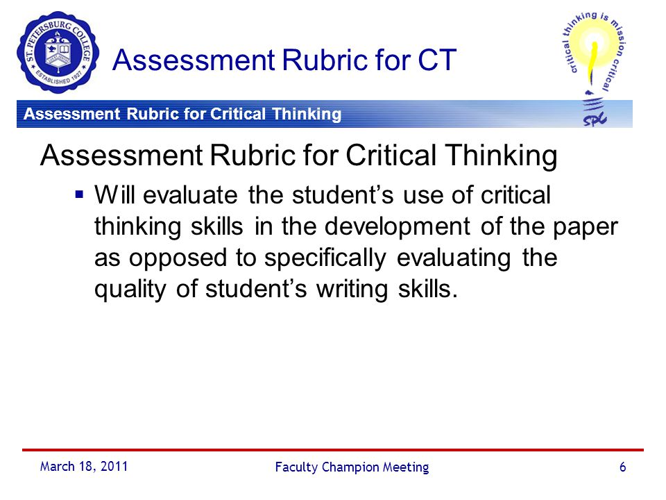 Assessment Rubric for Critical Thinking March 18, 2011 Faculty Champion Meeting7 Assessment Rubric for Critical Thinking ARC was designed by the QEP staff and the Faculty Champions to…  Enhance the QEP  Align with the College's definition of critical thinking  Be flexible for use in multi-disciplines