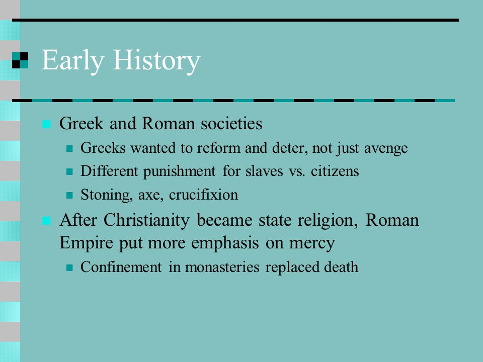 Early History Greek and Roman societies Greeks wanted to reform and deter, not just avenge Different punishment for slaves vs.