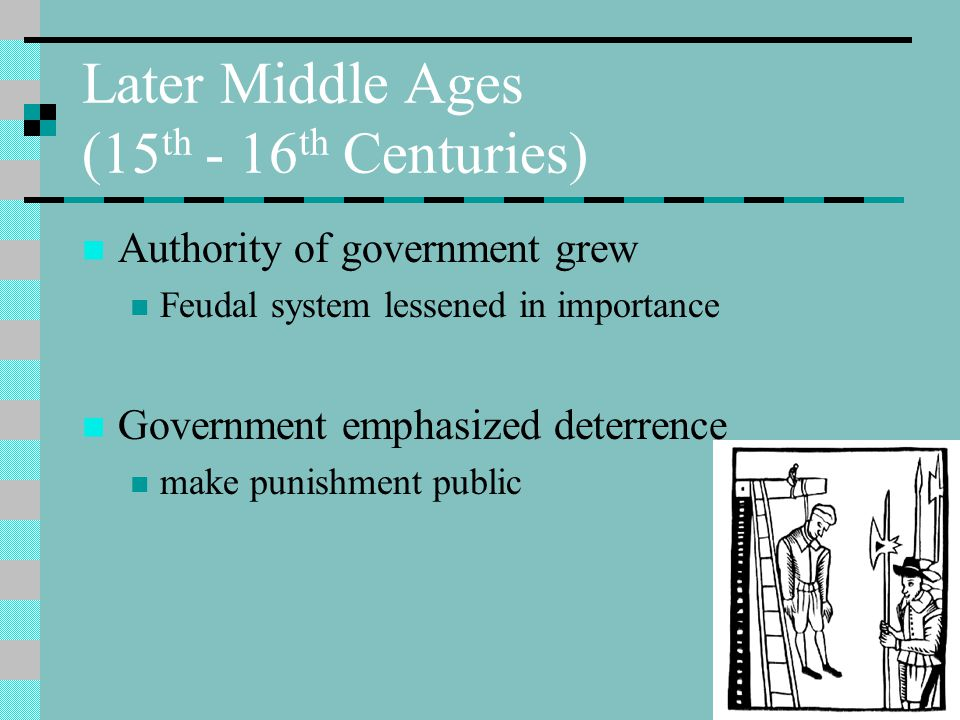 Later Middle Ages (15 th - 16 th Centuries) Authority of government grew Feudal system lessened in importance Government emphasized deterrence make punishment public