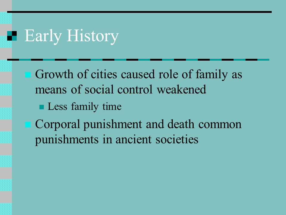 Early History Growth of cities caused role of family as means of social control weakened Less family time Corporal punishment and death common punishments in ancient societies