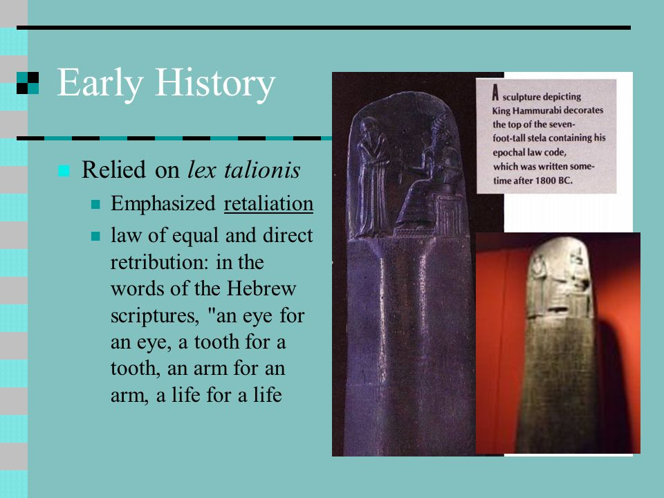 Early History Relied on lex talionis Emphasized retaliation law of equal and direct retribution: in the words of the Hebrew scriptures, an eye for an eye, a tooth for a tooth, an arm for an arm, a life for a life