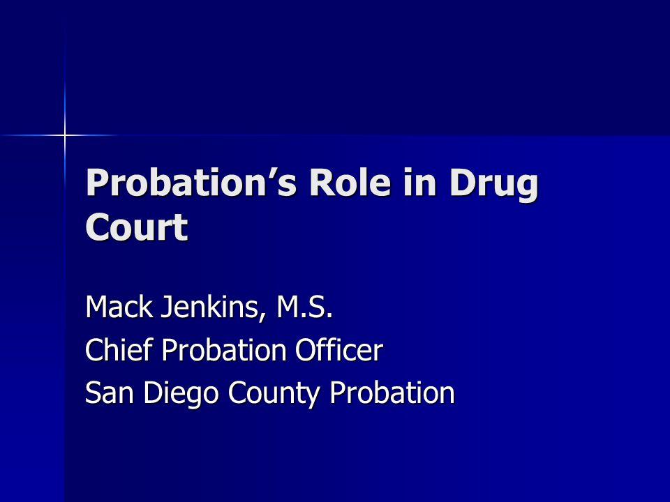 Probation's Role in Drug Court Mack Jenkins, M.S. Chief Probation Officer San Diego County Probation
