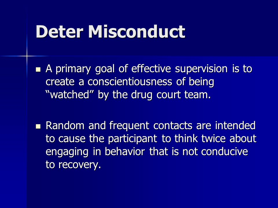 """Deter Misconduct A primary goal of effective supervision is to create a conscientiousness of being """"watched"""" by the drug court team. A primary goal of"""