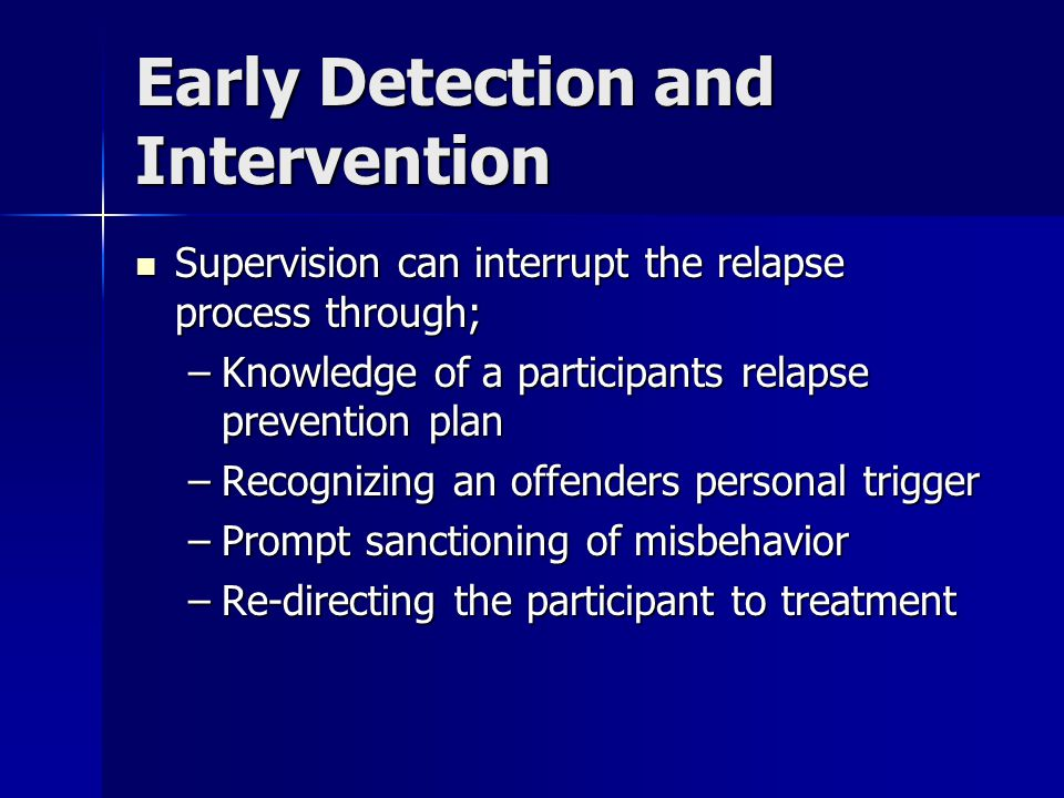 Early Detection and Intervention Supervision can interrupt the relapse process through; Supervision can interrupt the relapse process through; –Knowle