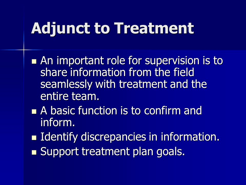 Adjunct to Treatment An important role for supervision is to share information from the field seamlessly with treatment and the entire team.