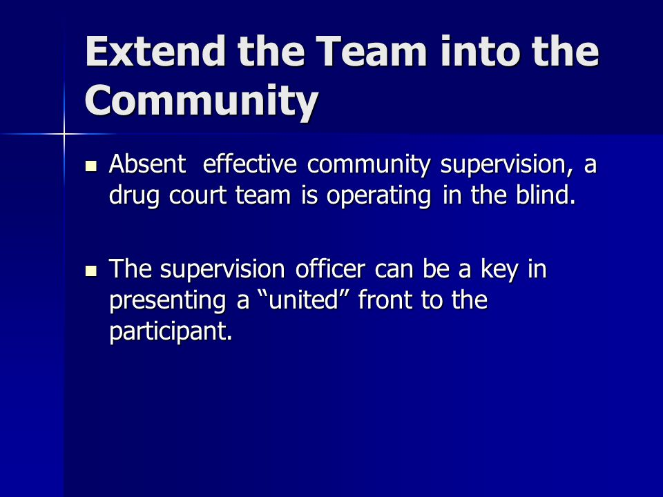 Extend the Team into the Community Absent effective community supervision, a drug court team is operating in the blind. Absent effective community sup