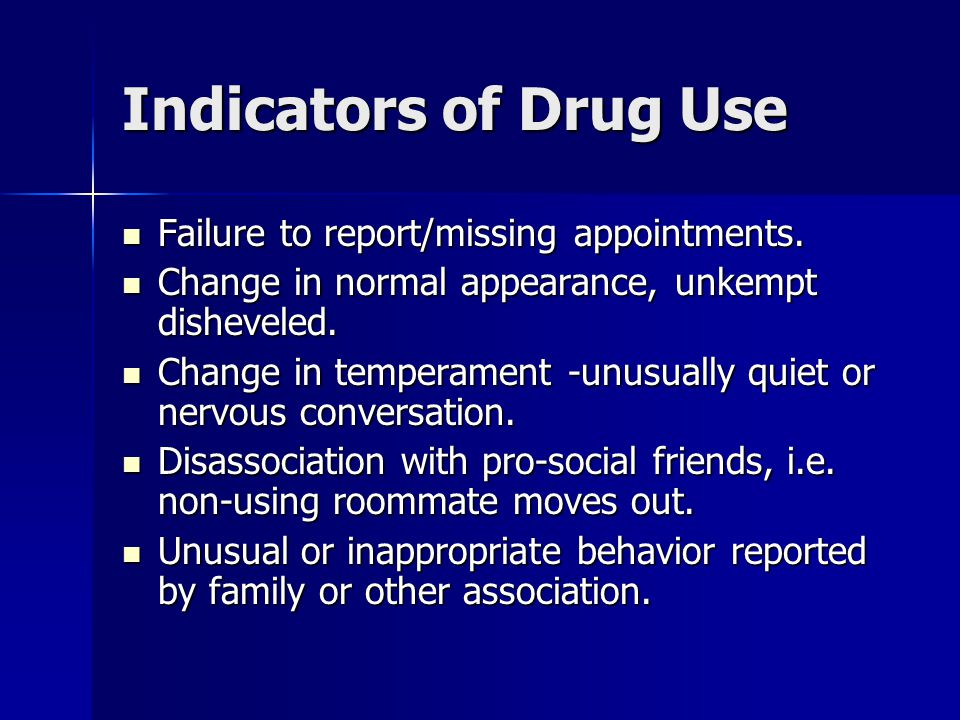 Indicators of Drug Use Failure to report/missing appointments. Failure to report/missing appointments. Change in normal appearance, unkempt disheveled