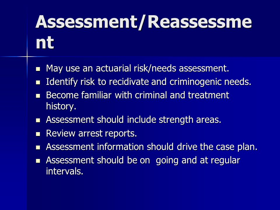 Assessment/Reassessme nt May use an actuarial risk/needs assessment. May use an actuarial risk/needs assessment. Identify risk to recidivate and crimi