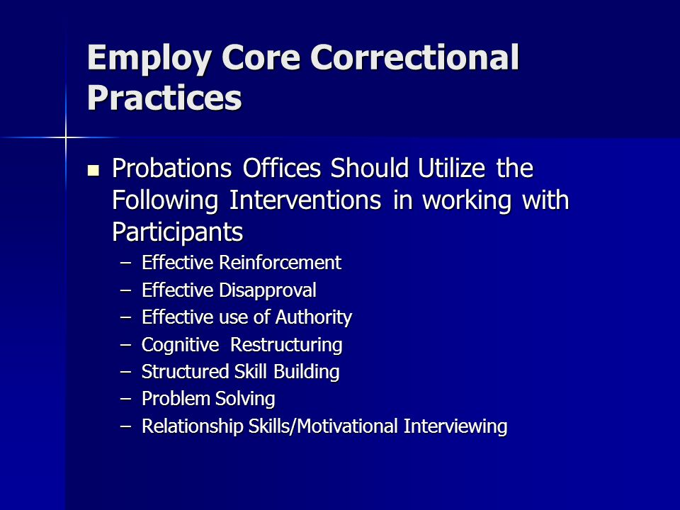 Employ Core Correctional Practices Probations Offices Should Utilize the Following Interventions in working with Participants Probations Offices Shoul