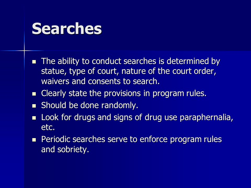 Searches The ability to conduct searches is determined by statue, type of court, nature of the court order, waivers and consents to search.