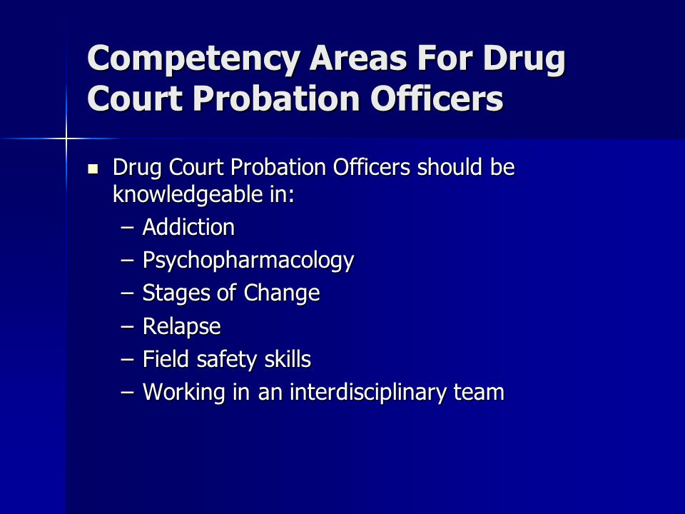 Competency Areas For Drug Court Probation Officers Drug Court Probation Officers should be knowledgeable in: Drug Court Probation Officers should be k