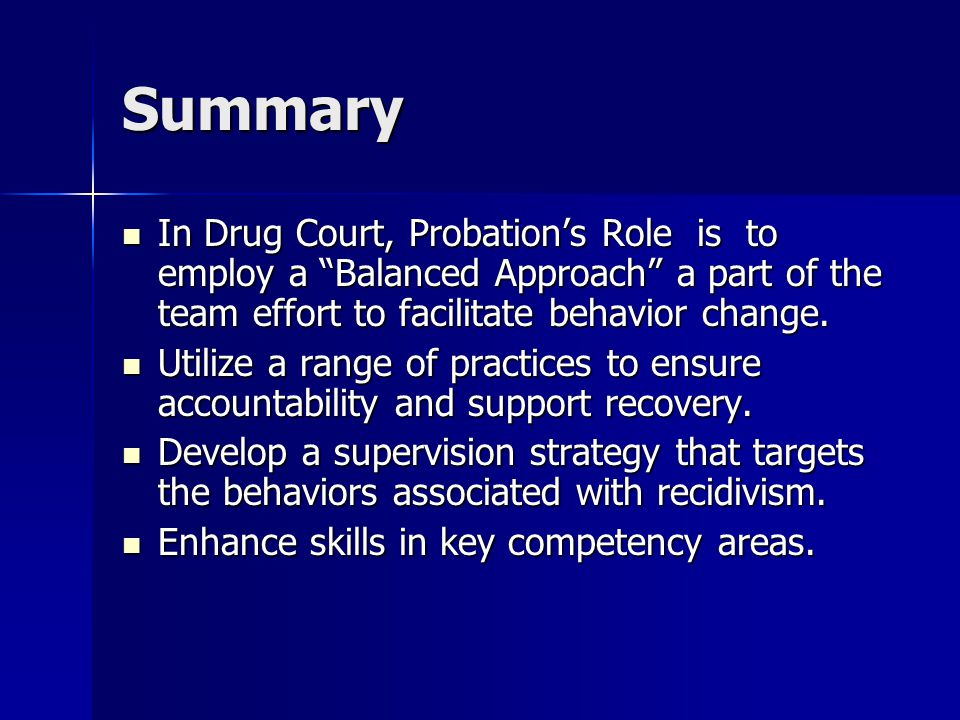 Summary In Drug Court, Probation's Role is to employ a Balanced Approach a part of the team effort to facilitate behavior change.