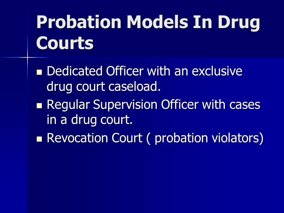Probation Models In Drug Courts Dedicated Officer with an exclusive drug court caseload.