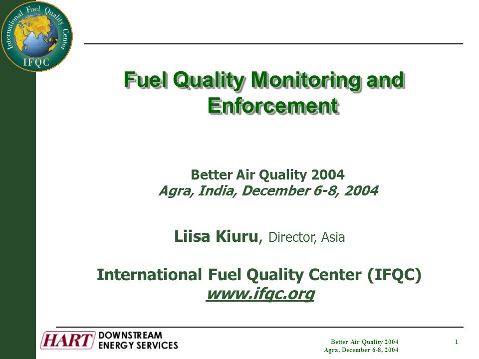 Better Air Quality 2004 Agra, December 6-8, 2004 1 Fuel Quality Monitoring and Enforcement Liisa Kiuru, Director, Asia International Fuel Quality Center (IFQC) www.ifqc.org Better Air Quality 2004 Agra, India, December 6-8, 2004