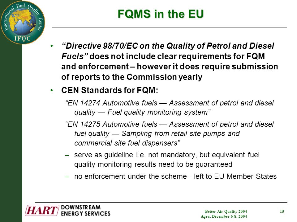 Better Air Quality 2004 Agra, December 6-8, 2004 15 Directive 98/70/EC on the Quality of Petrol and Diesel Fuels does not include clear requirements for FQM and enforcement – however it does require submission of reports to the Commission yearly CEN Standards for FQM: EN 14274 Automotive fuels — Assessment of petrol and diesel quality — Fuel quality monitoring system EN 14275 Automotive fuels — Assessment of petrol and diesel fuel quality — Sampling from retail site pumps and commercial site fuel dispensers –serve as guideline i.e.