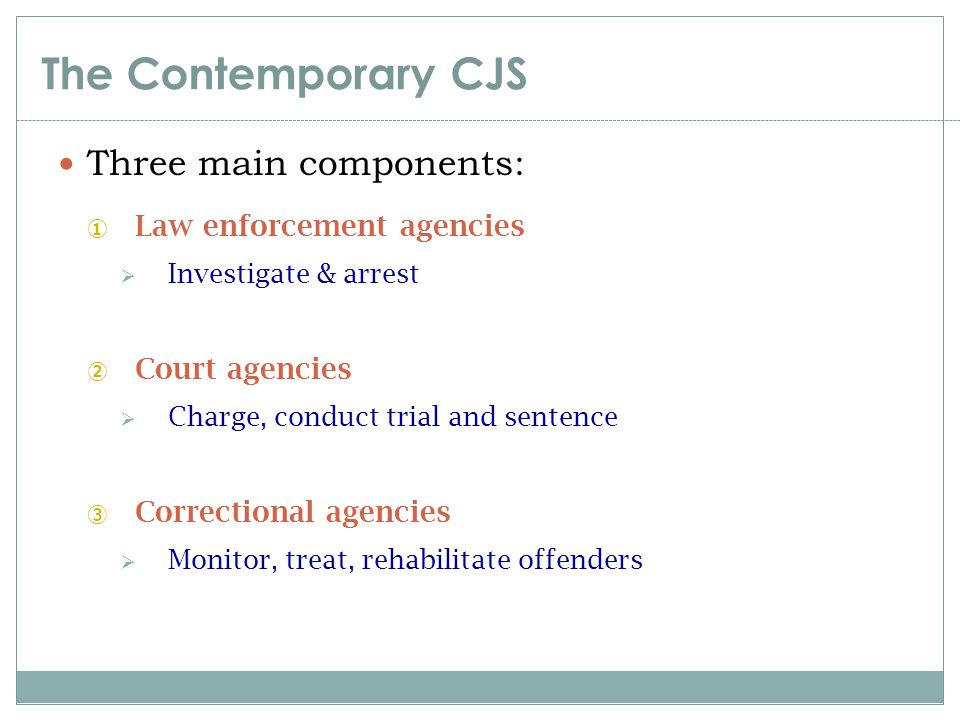 The Contemporary CJS Three main components: ① Law enforcement agencies  Investigate & arrest ② Court agencies  Charge, conduct trial and sentence ③