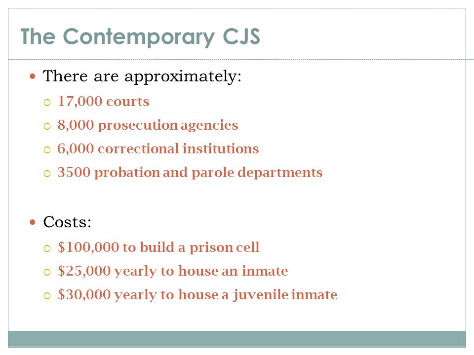 The Contemporary CJS There are approximately:  17,000 courts  8,000 prosecution agencies  6,000 correctional institutions  3500 probation and paro