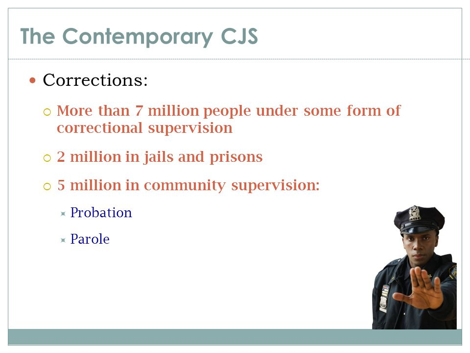 The Contemporary CJS Corrections:  More than 7 million people under some form of correctional supervision  2 million in jails and prisons  5 millio