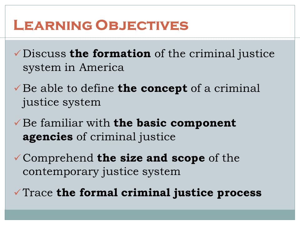 Learning Objectives Discuss the formation of the criminal justice system in America Be able to define the concept of a criminal justice system Be fami