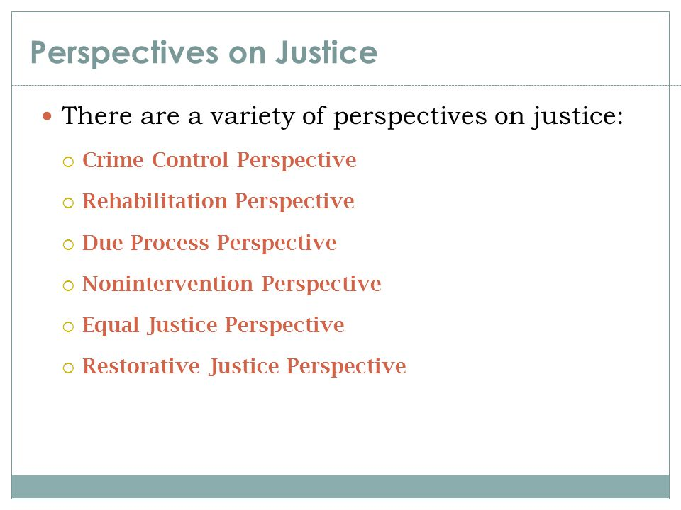 Perspectives on Justice There are a variety of perspectives on justice:  Crime Control Perspective  Rehabilitation Perspective  Due Process Perspec