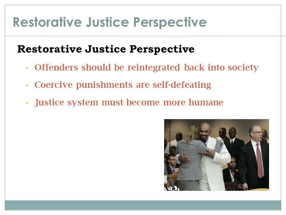 Restorative Justice Perspective Offenders should be reintegrated back into society Coercive punishments are self-defeating Justice system must become