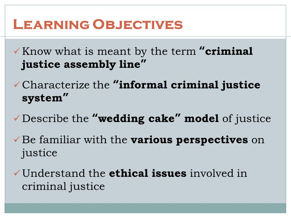 """Learning Objectives Know what is meant by the term """"criminal justice assembly line"""" Characterize the """"informal criminal justice system"""" Describe the """""""